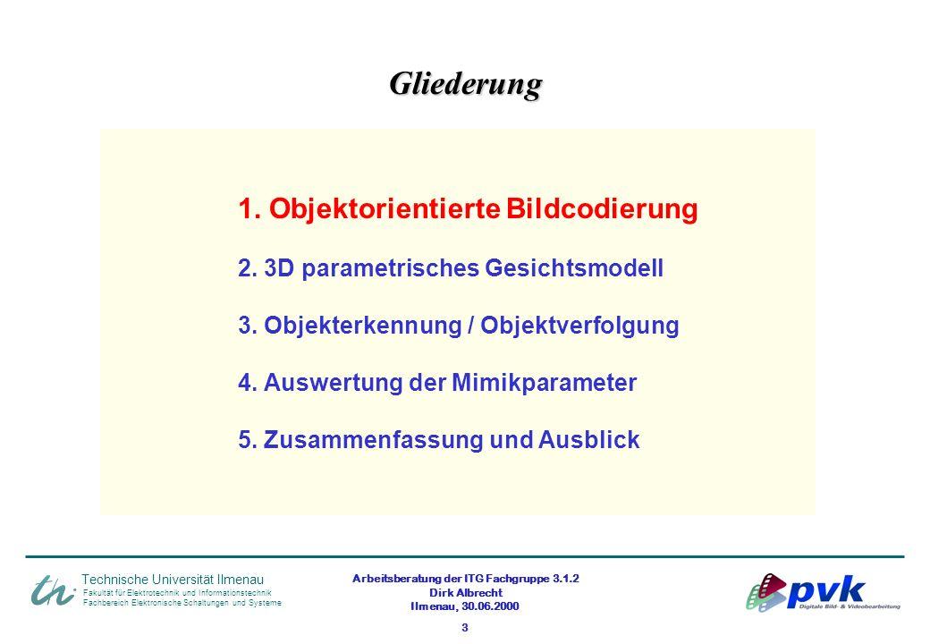 Arbeitsberatung der ITG Fachgruppe 3.1.2 Dirk Albrecht Ilmenau, 30.06.2000 3 1. Objektorientierte Bildcodierung 2. 3D parametrisches Gesichtsmodell 3.