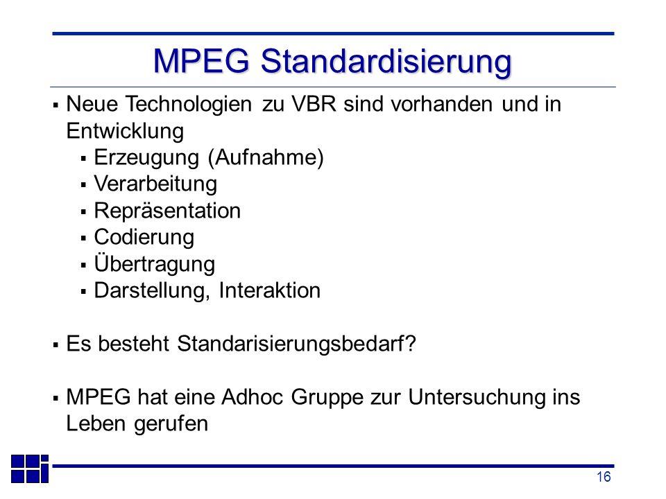 16 Neue Technologien zu VBR sind vorhanden und in Entwicklung Erzeugung (Aufnahme) Verarbeitung Repräsentation Codierung Übertragung Darstellung, Interaktion Es besteht Standarisierungsbedarf.