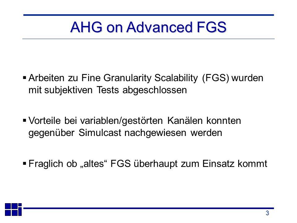 3 AHG on Advanced FGS Arbeiten zu Fine Granularity Scalability (FGS) wurden mit subjektiven Tests abgeschlossen Vorteile bei variablen/gestörten Kanälen konnten gegenüber Simulcast nachgewiesen werden Fraglich ob altes FGS überhaupt zum Einsatz kommt