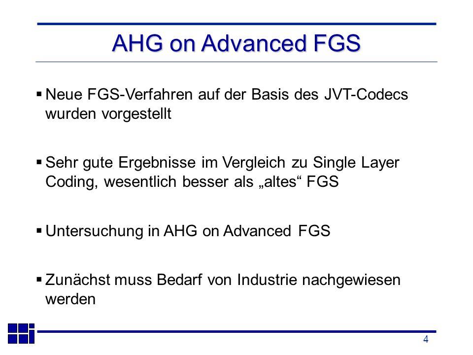 4 AHG on Advanced FGS Neue FGS-Verfahren auf der Basis des JVT-Codecs wurden vorgestellt Sehr gute Ergebnisse im Vergleich zu Single Layer Coding, wesentlich besser als altes FGS Untersuchung in AHG on Advanced FGS Zunächst muss Bedarf von Industrie nachgewiesen werden