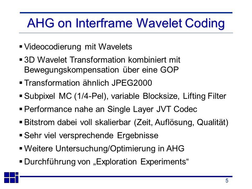 5 AHG on Interframe Wavelet Coding Videocodierung mit Wavelets 3D Wavelet Transformation kombiniert mit Bewegungskompensation über eine GOP Transformation ähnlich JPEG2000 Subpixel MC (1/4-Pel), variable Blocksize, Lifting Filter Performance nahe an Single Layer JVT Codec Bitstrom dabei voll skalierbar (Zeit, Auflösung, Qualität) Sehr viel versprechende Ergebnisse Weitere Untersuchung/Optimierung in AHG Durchführung von Exploration Experiments