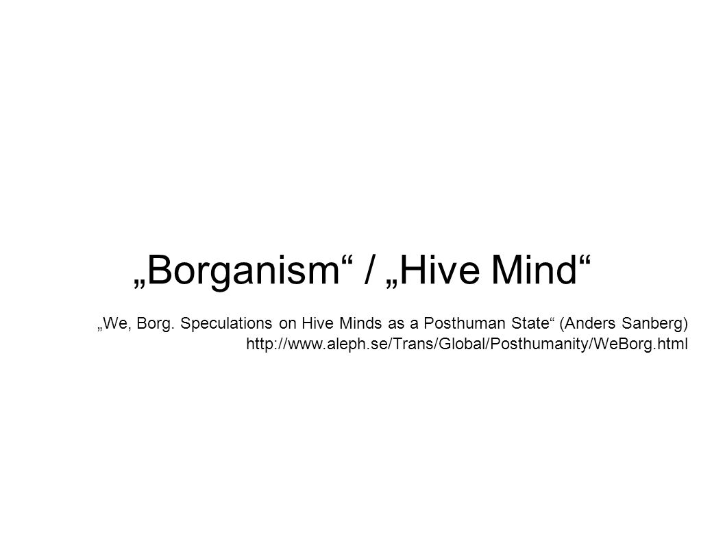 Borganism / Hive Mind We, Borg. Speculations on Hive Minds as a Posthuman State (Anders Sanberg) http://www.aleph.se/Trans/Global/Posthumanity/WeBorg.