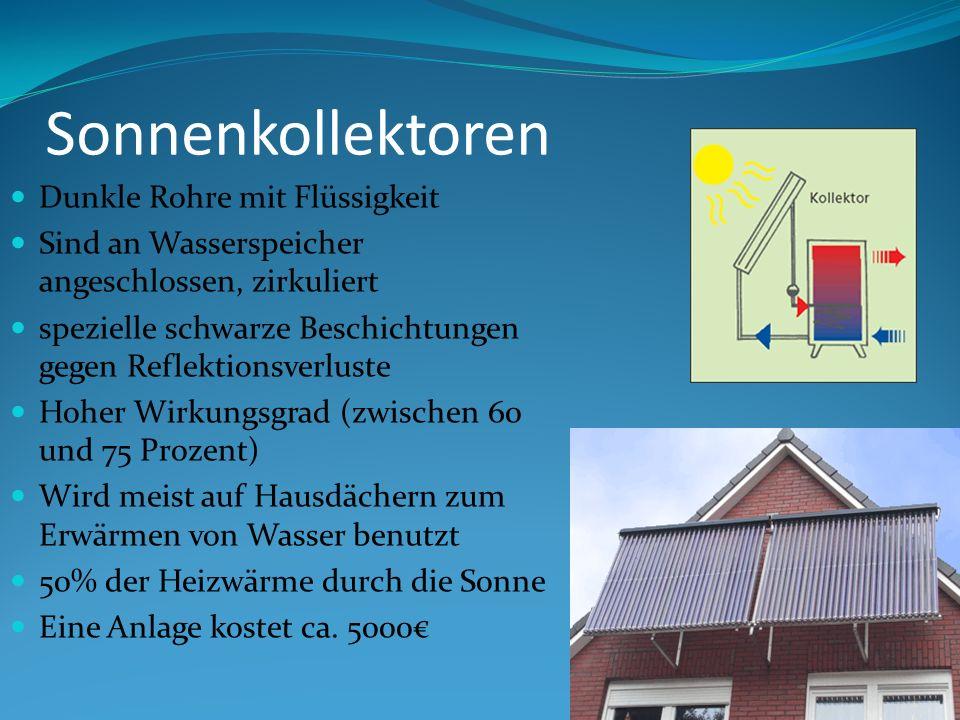 Sonnenkollektoren Dunkle Rohre mit Flüssigkeit Sind an Wasserspeicher angeschlossen, zirkuliert spezielle schwarze Beschichtungen gegen Reflektionsverluste Hoher Wirkungsgrad (zwischen 60 und 75 Prozent) Wird meist auf Hausdächern zum Erwärmen von Wasser benutzt 50% der Heizwärme durch die Sonne Eine Anlage kostet ca.