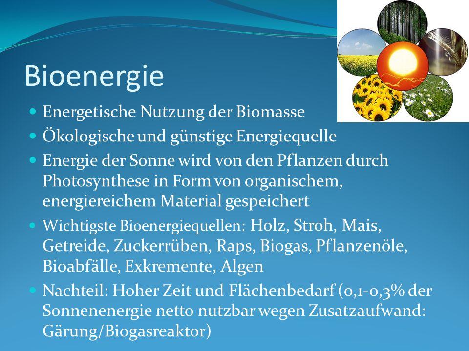 Bioenergie Energetische Nutzung der Biomasse Ökologische und günstige Energiequelle Energie der Sonne wird von den Pflanzen durch Photosynthese in Form von organischem, energiereichem Material gespeichert Wichtigste Bioenergiequellen: Holz, Stroh, Mais, Getreide, Zuckerrüben, Raps, Biogas, Pflanzenöle, Bioabfälle, Exkremente, Algen Nachteil: Hoher Zeit und Flächenbedarf (0,1-0,3% der Sonnenenergie netto nutzbar wegen Zusatzaufwand: Gärung/Biogasreaktor)