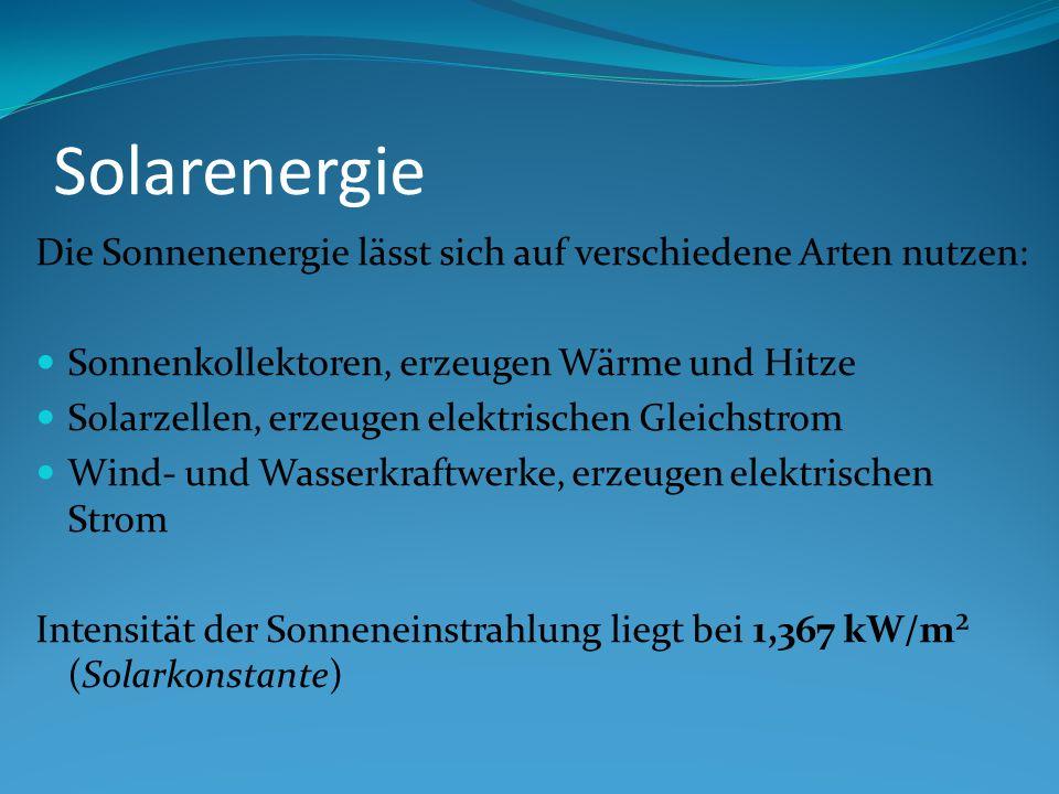 Solarenergie Die Sonnenenergie lässt sich auf verschiedene Arten nutzen: Sonnenkollektoren, erzeugen Wärme und Hitze Solarzellen, erzeugen elektrischen Gleichstrom Wind- und Wasserkraftwerke, erzeugen elektrischen Strom Intensität der Sonneneinstrahlung liegt bei 1,367 kW/m² (Solarkonstante)