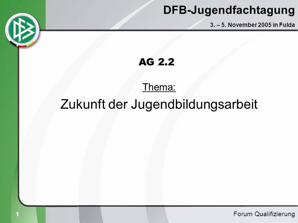 1 DFB-Jugendfachtagung Thema: Zukunft der Jugendbildungsarbeit Forum Qualifizierung 3. – 5. November 2005 in Fulda AG 2.2