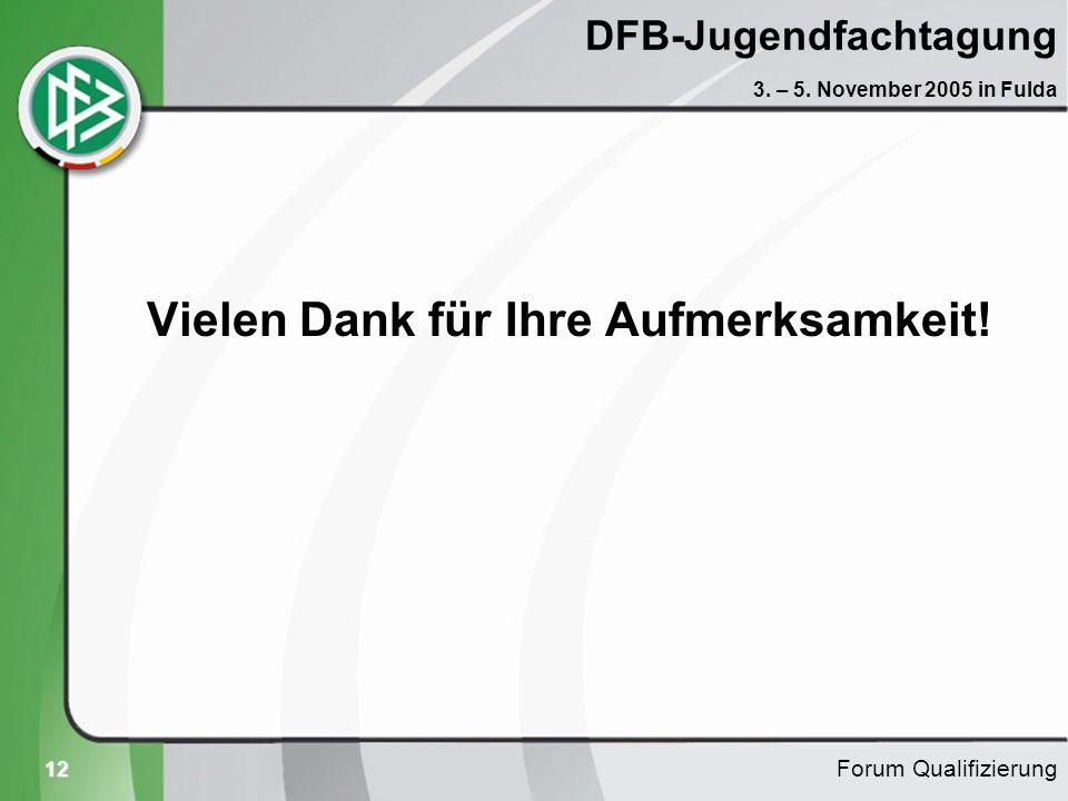 12 DFB-Jugendfachtagung Vielen Dank für Ihre Aufmerksamkeit! Forum Qualifizierung 3. – 5. November 2005 in Fulda