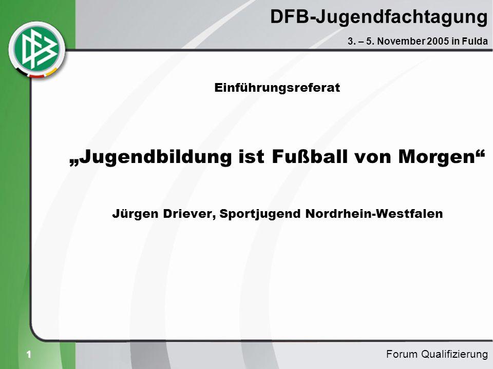 1 DFB-Jugendfachtagung Einführungsreferat Jugendbildung ist Fußball von Morgen Jürgen Driever, Sportjugend Nordrhein-Westfalen Forum Qualifizierung 3.
