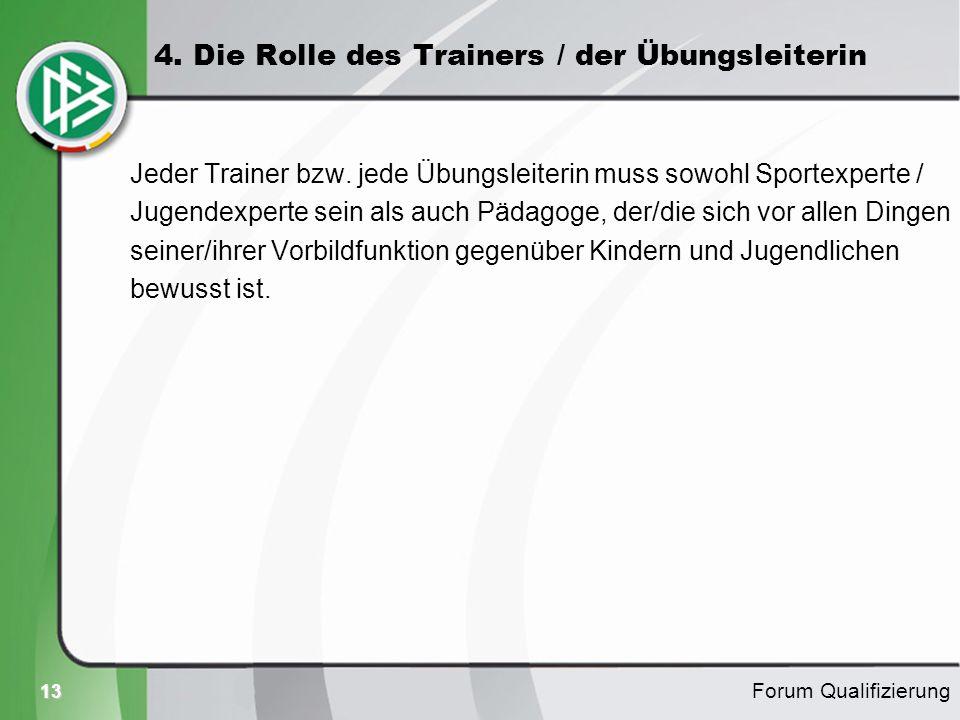 13 4. Die Rolle des Trainers / der Übungsleiterin Jeder Trainer bzw. jede Übungsleiterin muss sowohl Sportexperte / Jugendexperte sein als auch Pädago
