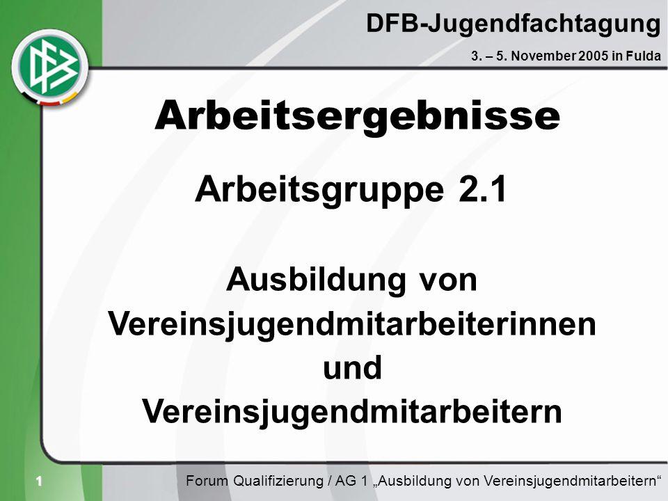 1 DFB-Jugendfachtagung Forum Qualifizierung / AG 1 Ausbildung von Vereinsjugendmitarbeitern 3. – 5. November 2005 in Fulda Arbeitsergebnisse Arbeitsgr