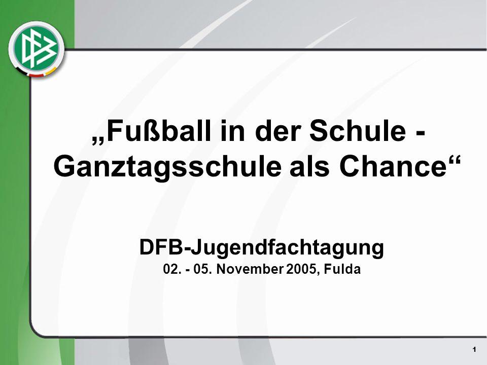 1 DFB-Jugendfachtagung 02. - 05. November 2005, Fulda Fußball in der Schule - Ganztagsschule als Chance