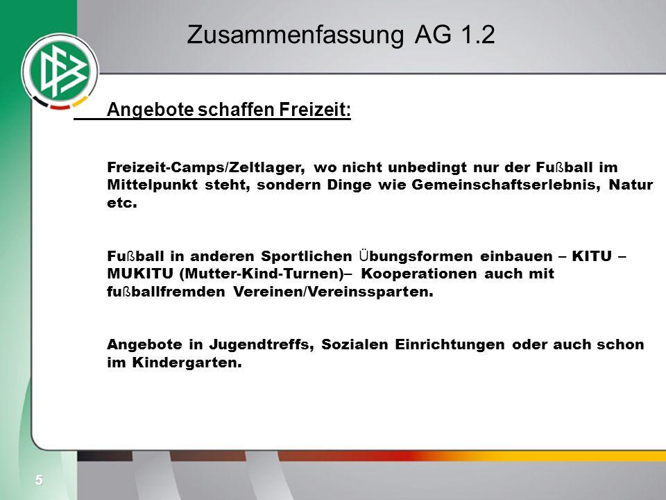 5 Zusammenfassung AG 1.2 Angebote schaffen Freizeit: Freizeit-Camps/Zeltlager, wo nicht unbedingt nur der Fu ß ball im Mittelpunkt steht, sondern Dinge wie Gemeinschaftserlebnis, Natur etc.