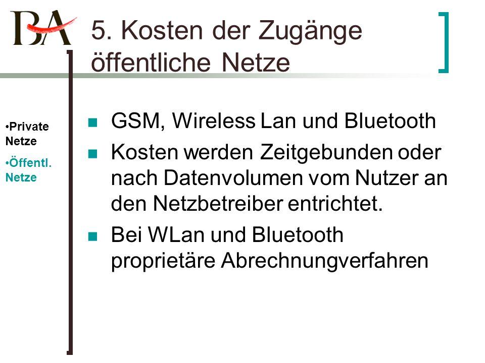 5. Kosten der Zugänge öffentliche Netze GSM, Wireless Lan und Bluetooth Kosten werden Zeitgebunden oder nach Datenvolumen vom Nutzer an den Netzbetrei