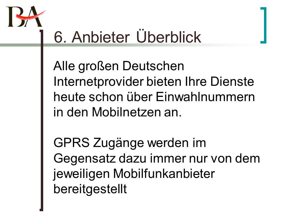 6. Anbieter Überblick Alle großen Deutschen Internetprovider bieten Ihre Dienste heute schon über Einwahlnummern in den Mobilnetzen an. GPRS Zugänge w