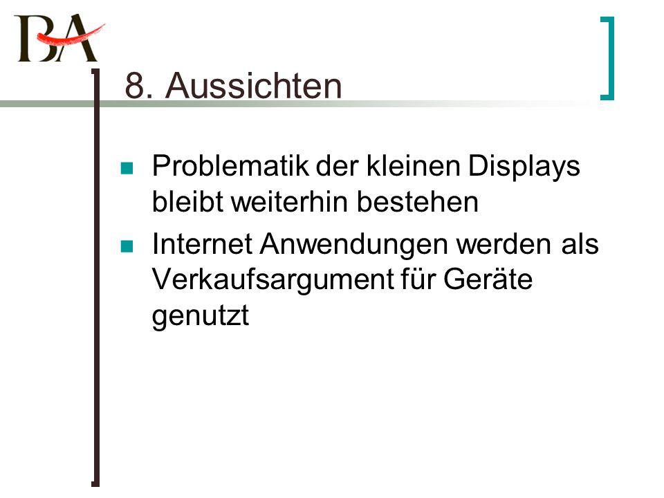 8. Aussichten Problematik der kleinen Displays bleibt weiterhin bestehen Internet Anwendungen werden als Verkaufsargument für Geräte genutzt