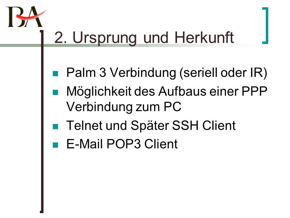 2. Ursprung und Herkunft Palm 3 Verbindung (seriell oder IR) Möglichkeit des Aufbaus einer PPP Verbindung zum PC Telnet und Später SSH Client E-Mail P