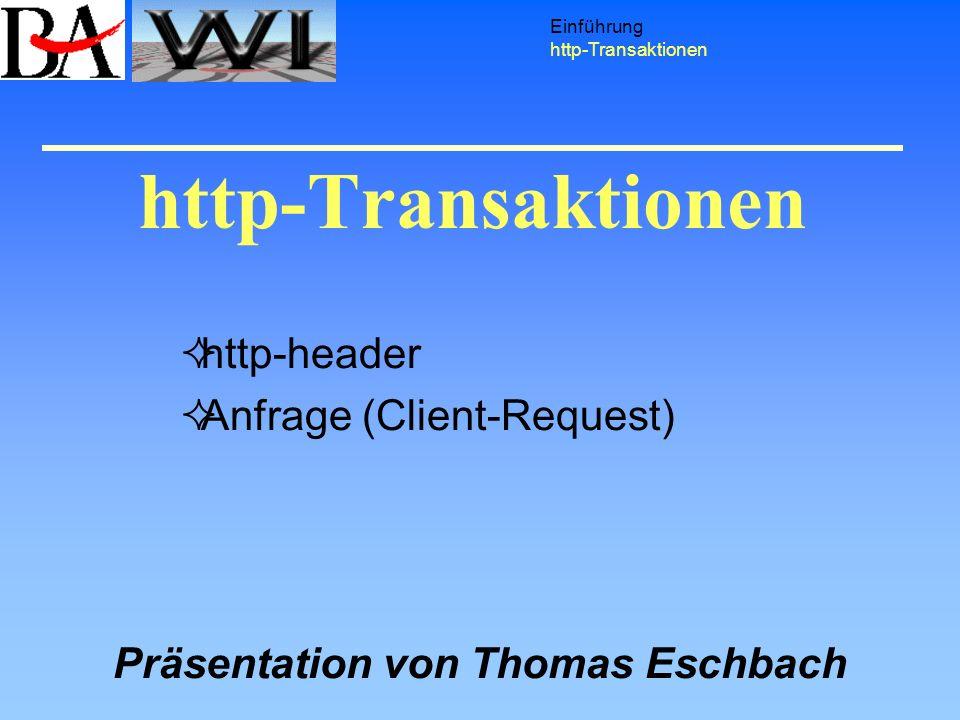 http-Transaktionen Einführung http-Transaktionen http-header Anfrage (Client-Request) Präsentation von Thomas Eschbach