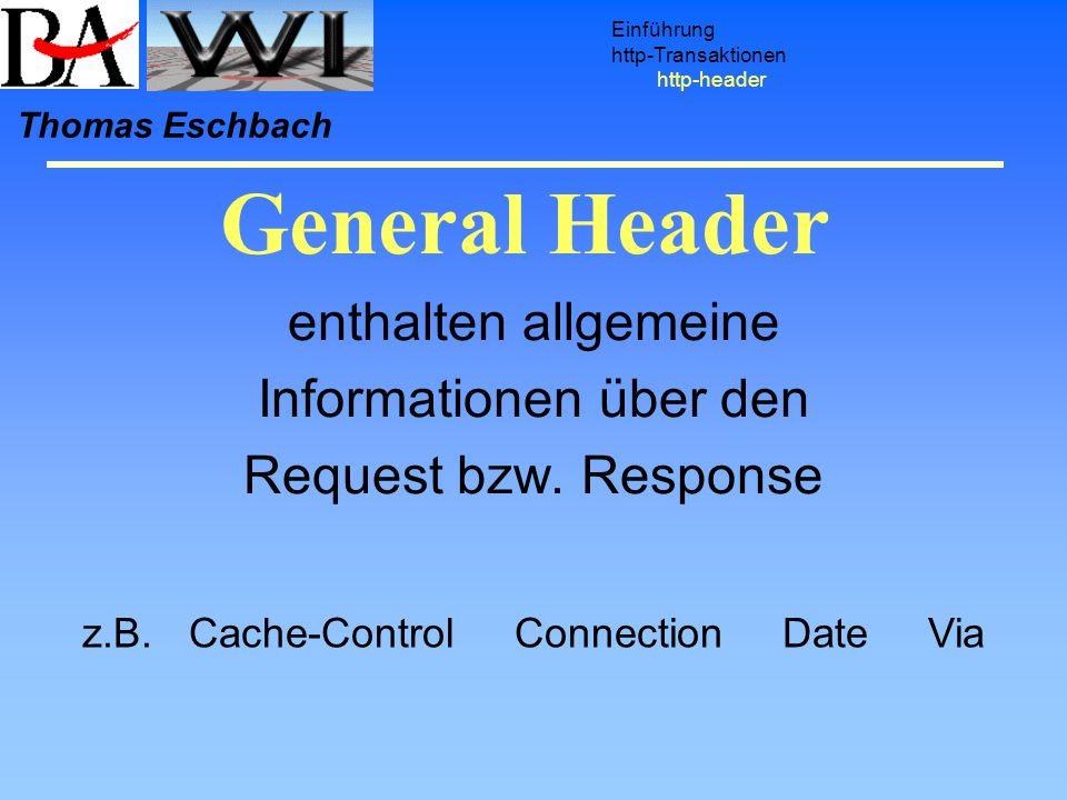 General Header Einführung http-Transaktionen http-header Thomas Eschbach enthalten allgemeine Informationen über den Request bzw. Response z.B.Cache-C