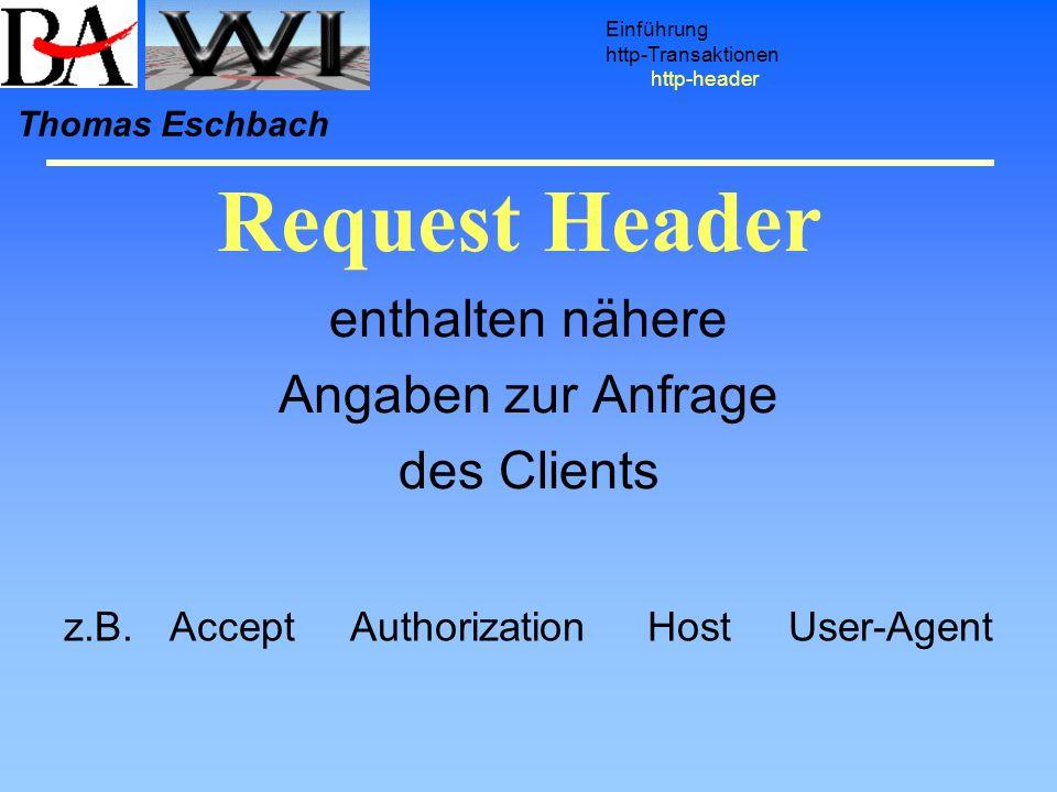Request Header Einführung http-Transaktionen http-header Thomas Eschbach enthalten nähere Angaben zur Anfrage des Clients z.B.Accept Authorization Hos