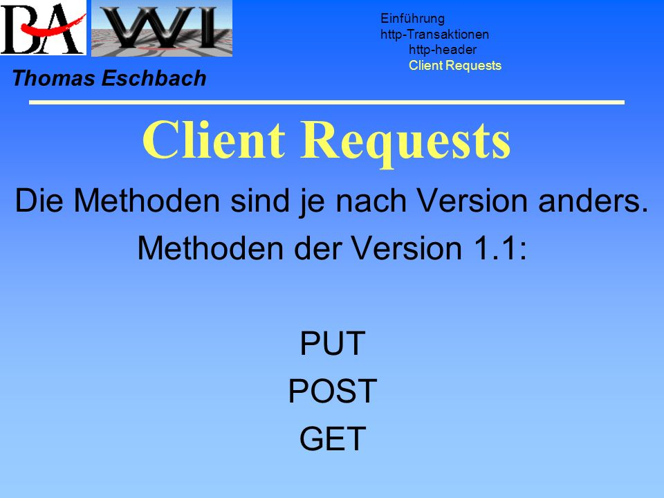Client Requests Einführung http-Transaktionen http-header Client Requests Thomas Eschbach Die Methoden sind je nach Version anders.