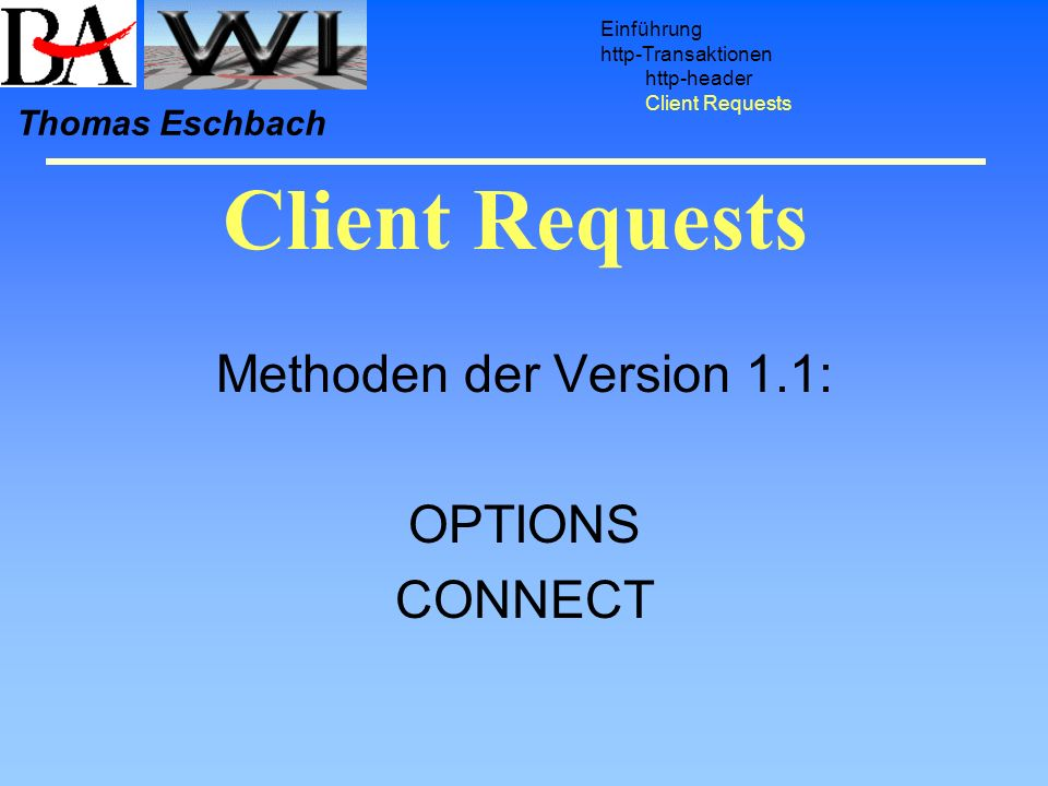Client Requests Einführung http-Transaktionen http-header Client Requests Thomas Eschbach Methoden der Version 1.1: OPTIONS CONNECT