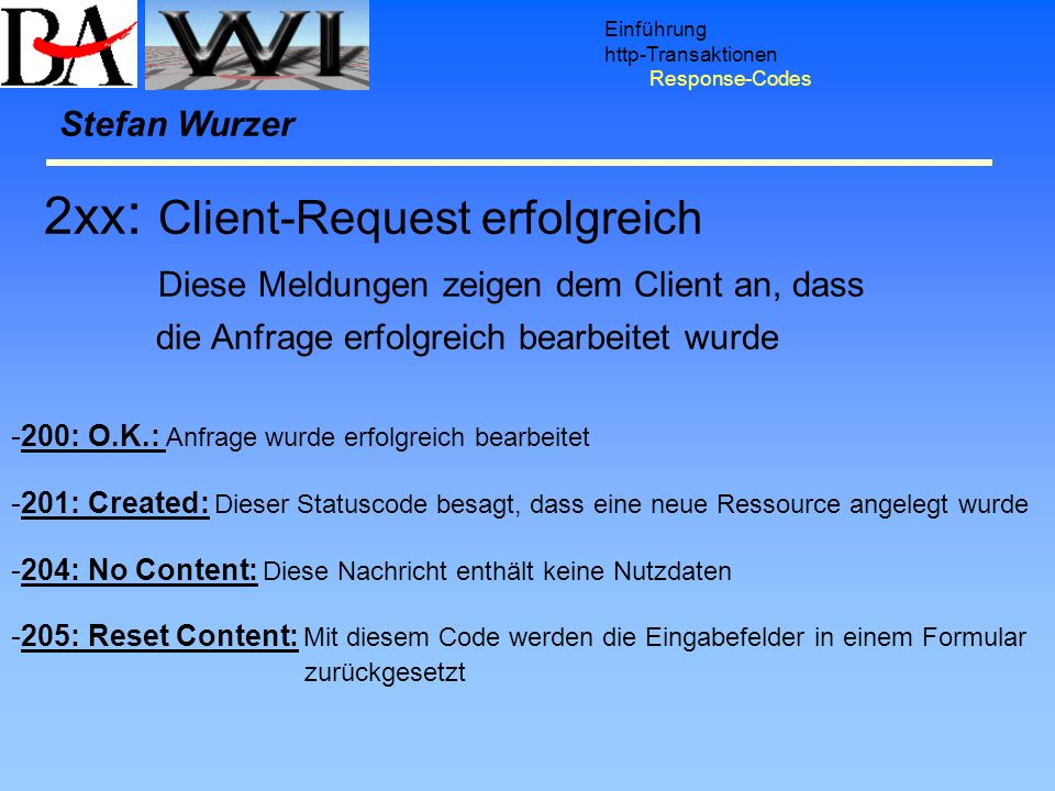 Einführung http-Transaktionen Response-Codes Stefan Wurzer 2xx : Client-Request erfolgreich Diese Meldungen zeigen dem Client an, dass die Anfrage erf