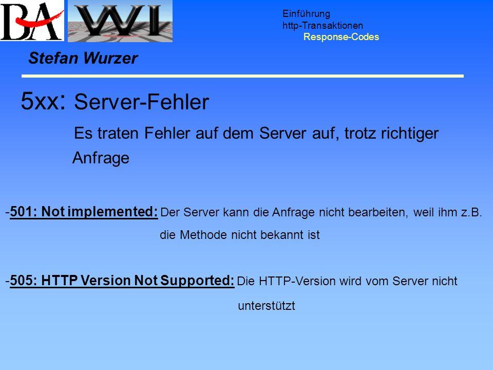 Einführung http-Transaktionen Response-Codes Stefan Wurzer 5xx : Server-Fehler Es traten Fehler auf dem Server auf, trotz richtiger Anfrage -501: Not