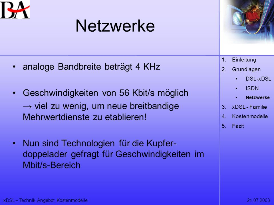 xDSL – Technik, Angebot, Kostenmodelle21.07.2003 Netzwerke analoge Bandbreite beträgt 4 KHz Geschwindigkeiten von 56 Kbit/s möglich viel zu wenig, um
