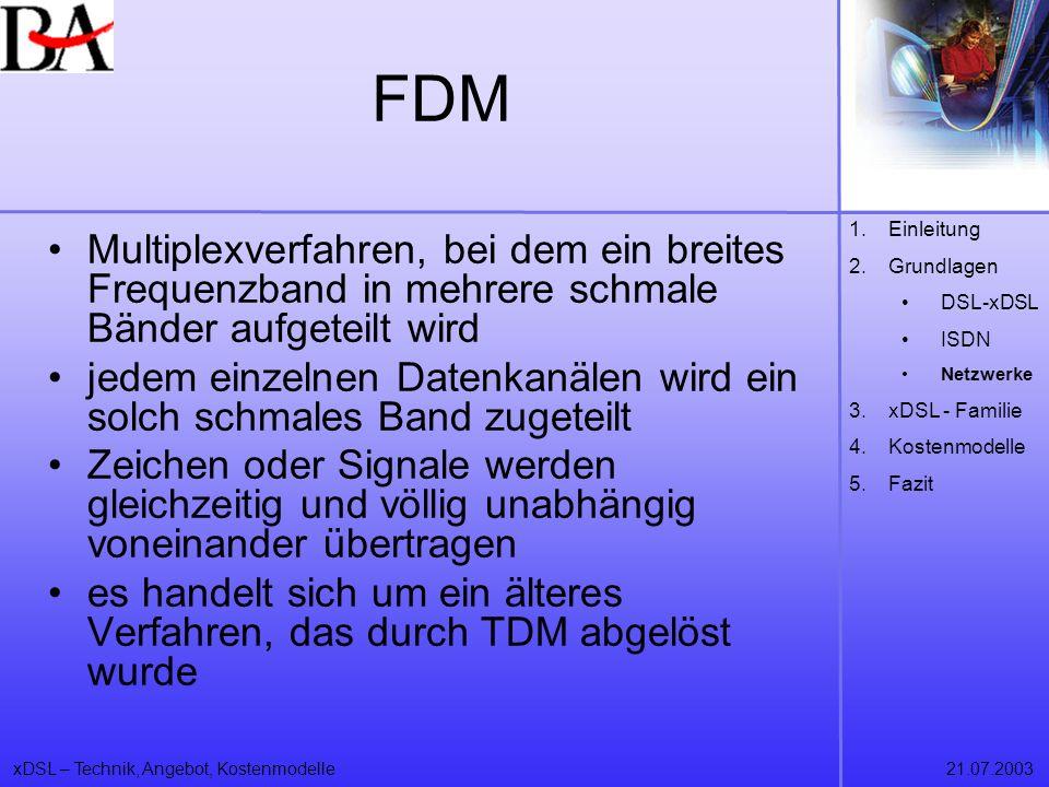 xDSL – Technik, Angebot, Kostenmodelle21.07.2003 FDM Multiplexverfahren, bei dem ein breites Frequenzband in mehrere schmale Bänder aufgeteilt wird je