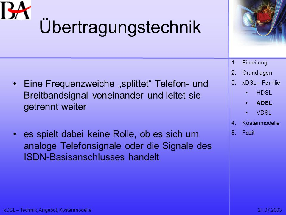 xDSL – Technik, Angebot, Kostenmodelle21.07.2003 Übertragungstechnik Eine Frequenzweiche splittet Telefon- und Breitbandsignal voneinander und leitet