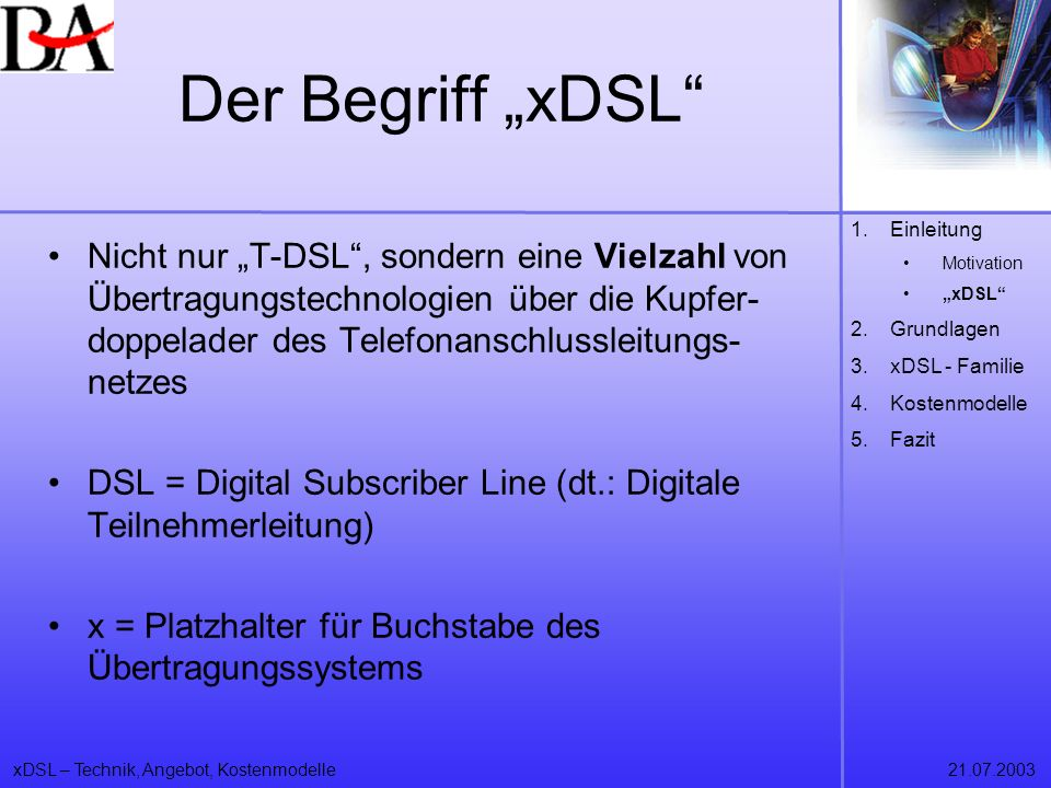 xDSL – Technik, Angebot, Kostenmodelle21.07.2003 Der Begriff xDSL allgemein: DSL ermöglicht den Transport digitaler Daten in hoher Bitrate über konventionelle Telefonleitungen (1875) neue Algorithmen und Codingmethoden haben neue Kapazitäten eröffnet Splittung von Sprach- und Datenübertragung in versch.