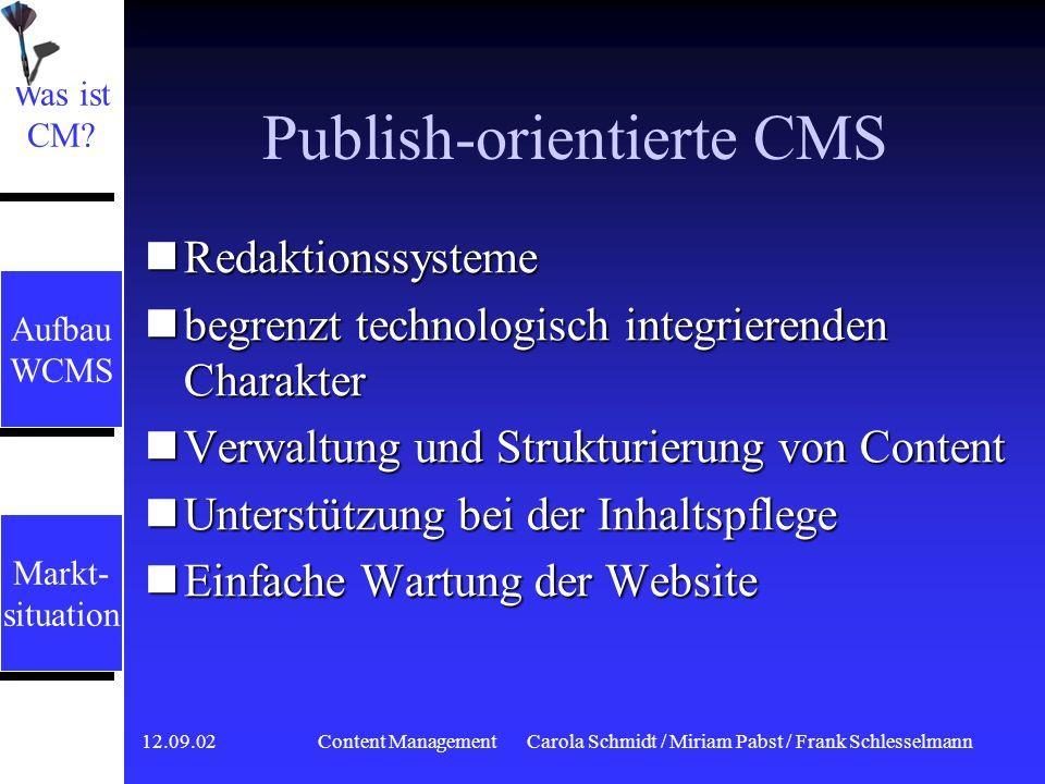 12.09.02 Content ManagementCarola Schmidt / Miriam Pabst / Frank Schlesselmann Business-orientierte CMS Auch Enterprise CMS genannt Auch Enterprise CMS genannt Highend-Lösungen Highend-Lösungen Schwerpunkt: Integration (EAI) Schwerpunkt: Integration (EAI) Verbindung mit Back-End-Systemen Verbindung mit Back-End-Systemen Automatisierung und Beschleunigung von Geschäftsprozessen Automatisierung und Beschleunigung von Geschäftsprozessen Bereitstellung von Informationen Bereitstellung von Informationen Portal für andere Anwendungen Portal für andere Anwendungen Was ist CM.