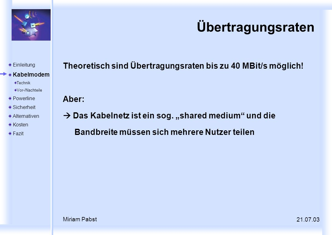 21.07.03 Miriam Pabst Übertragungsraten Theoretisch sind Übertragungsraten bis zu 40 MBit/s möglich! Aber: Das Kabelnetz ist ein sog. shared medium un