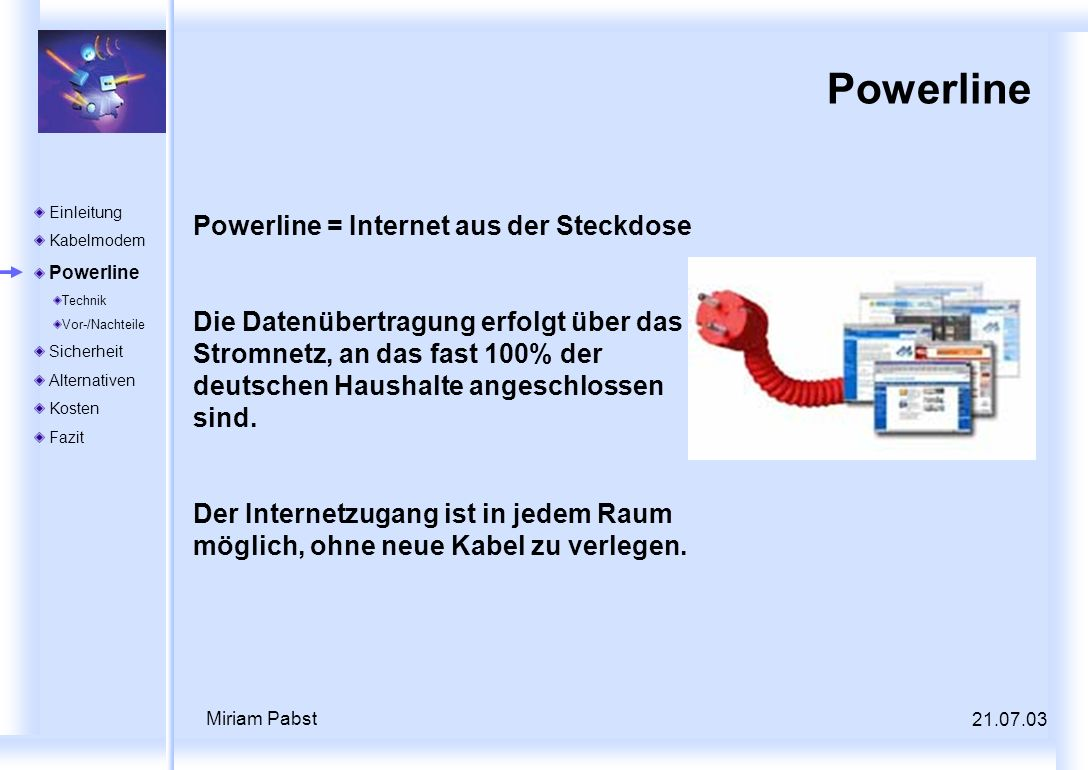 Miriam Pabst Powerline Powerline = Internet aus der Steckdose Die Datenübertragung erfolgt über das Stromnetz, an das fast 100% der deutschen Haushalt
