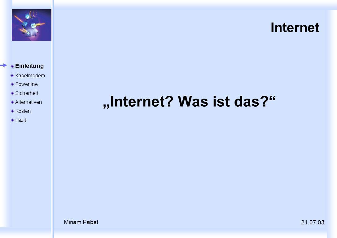 21.07.03 Miriam Pabst Internet Internet? Was ist das? Einleitung Kabelmodem Powerline Sicherheit Alternativen Kosten Fazit