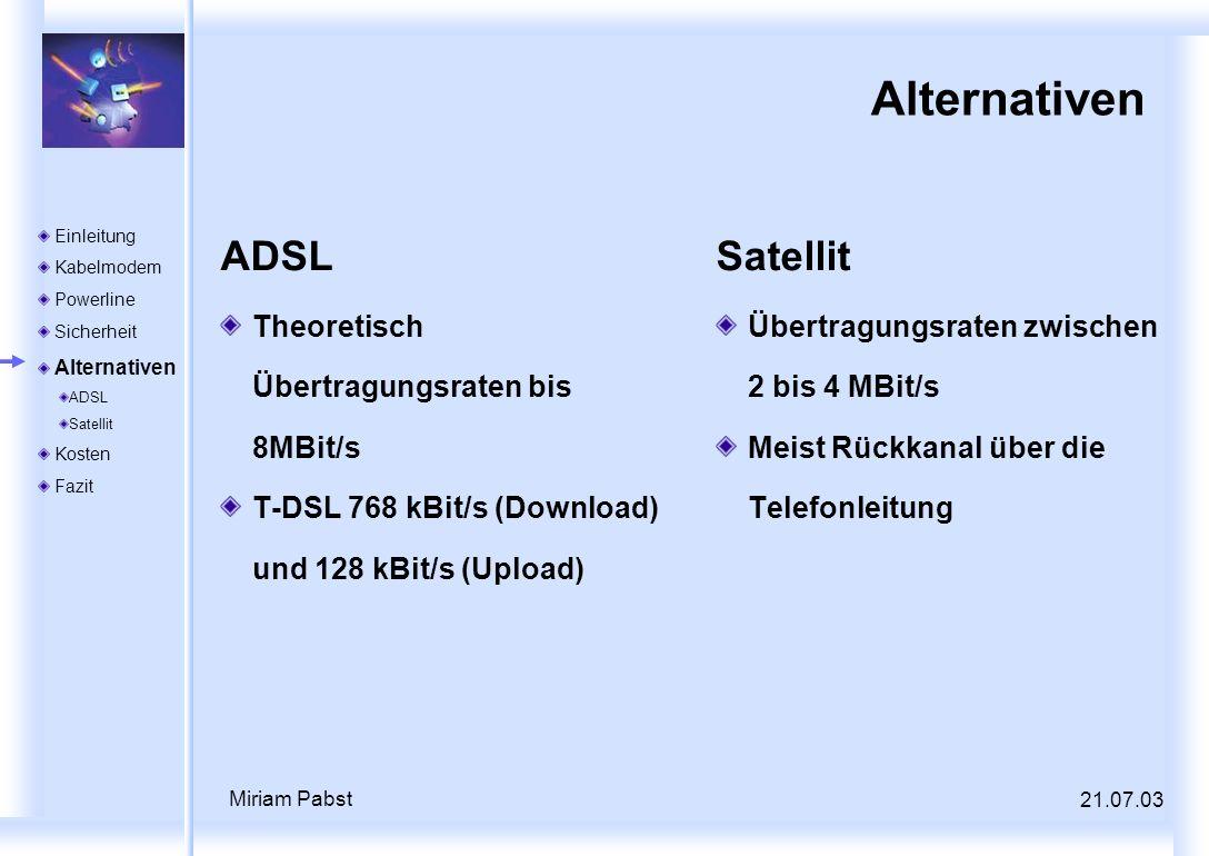 21.07.03 Miriam Pabst Alternativen ADSL Theoretisch Übertragungsraten bis 8MBit/s T-DSL 768 kBit/s (Download) und 128 kBit/s (Upload) Satellit Übertra