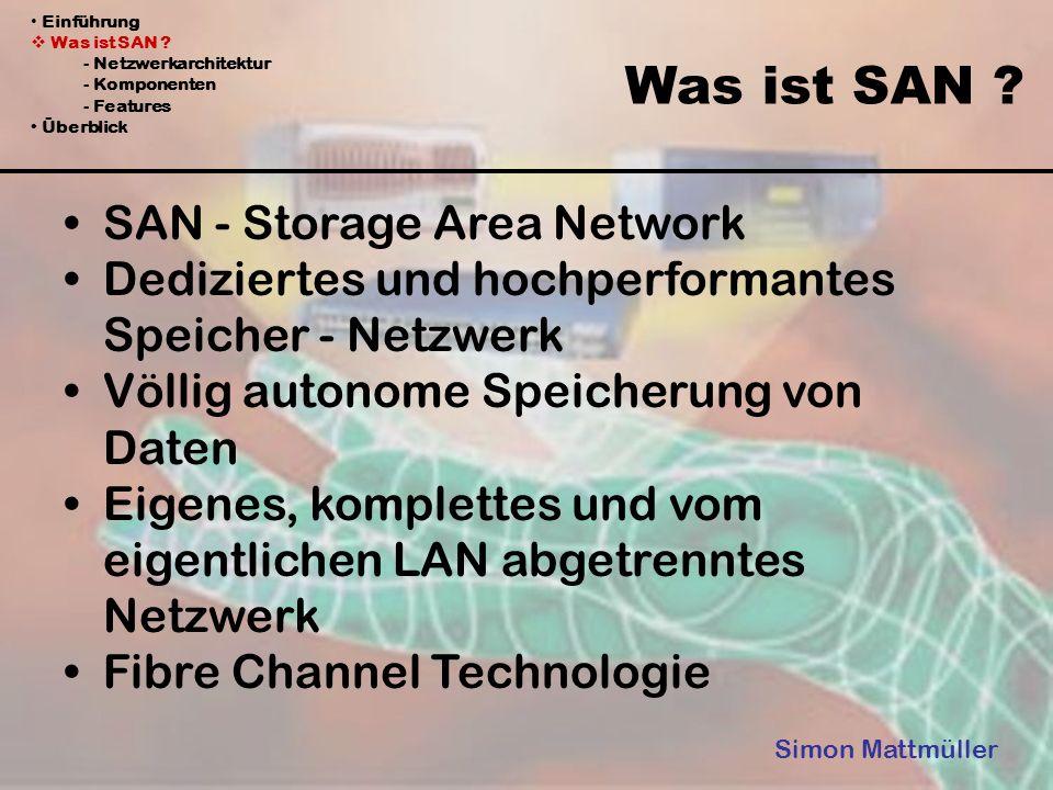 Einführung Was ist SAN ? - Netzwerkarchitektur - Komponenten - Features Überblick Was ist SAN ? Simon Mattmüller SAN - Storage Area Network Dedizierte
