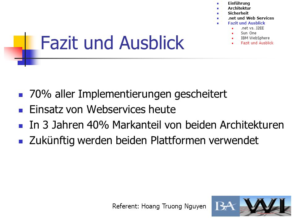 Fazit und Ausblick Einführung Architektur Sicherheit.net und Web Services Fazit und Ausblick.net vs. J2EE Sun One IBM WebSphere Fazit und Ausblick Ref