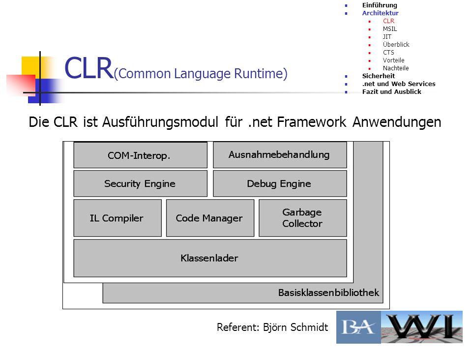 CLR (Common Language Runtime) Einführung Architektur CLR MSIL JIT Überblick CTS Vorteile Nachteile Sicherheit.net und Web Services Fazit und Ausblick Referent: Björn Schmidt Wie wird Code compiliert Wie werden Programme ausgeführt Interoperabilität Vorteile/Nachteile