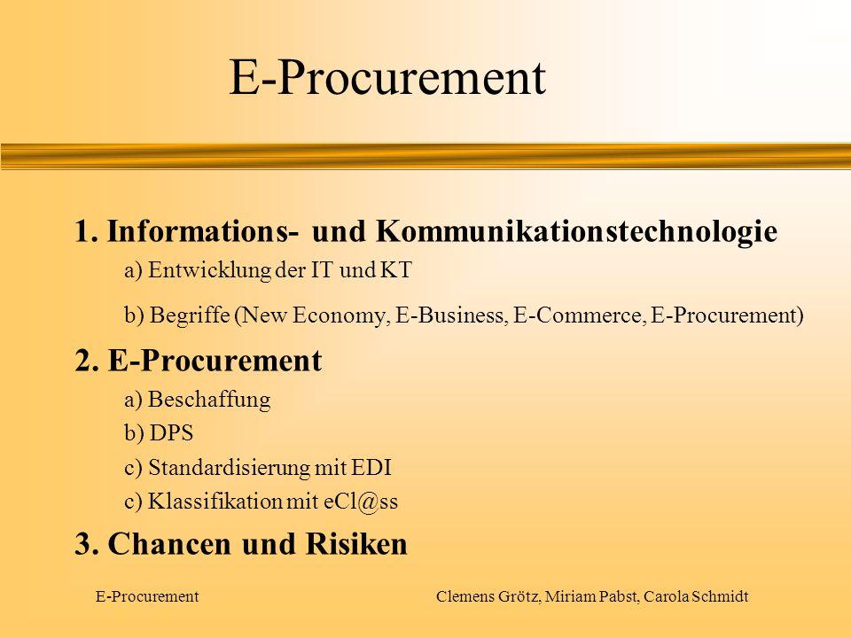 E-Procurement Clemens Grötz, Miriam Pabst, Carola Schmidt Informations- und Kommunikationstechnologie 1.IT und KT a)Entwicklung der IT und KT b)Begriffe 2.E-Procurement 3.Chancen und Risiken