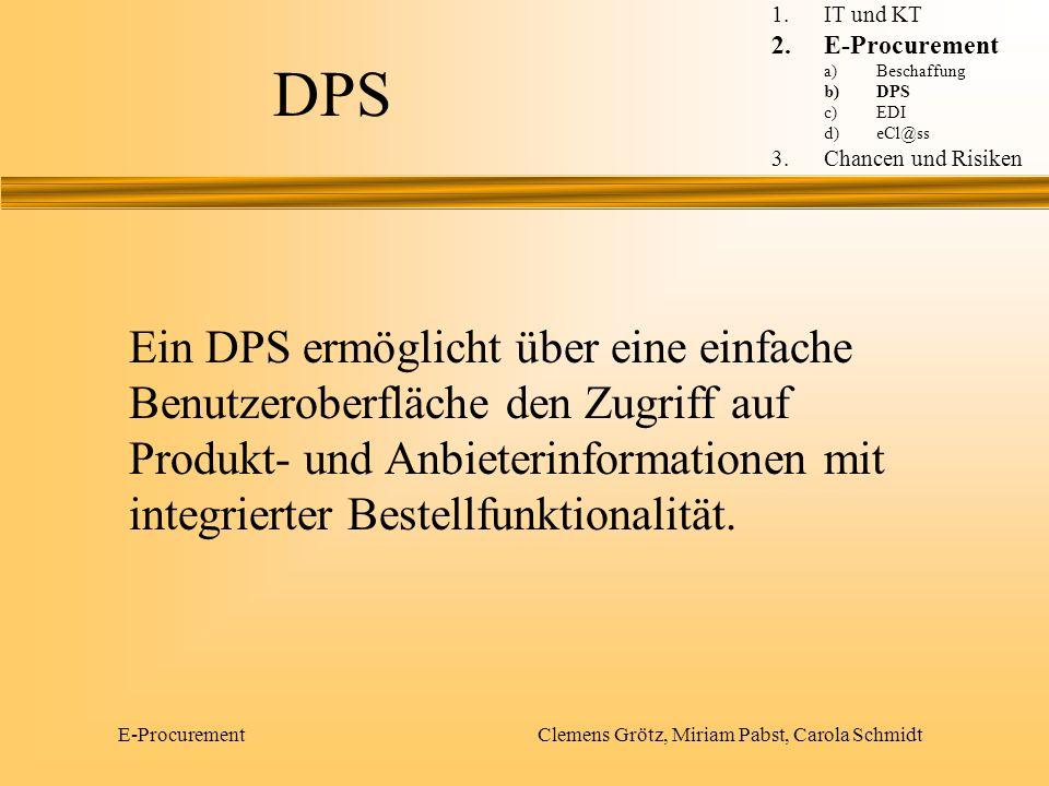 E-Procurement Clemens Grötz, Miriam Pabst, Carola Schmidt DPS Elektronischer Produktkatalog 1.IT und KT 2.E-Procurement a)Beschaffung b)DPS c)EDI d)eCl@ss 3.Chancen und Risiken