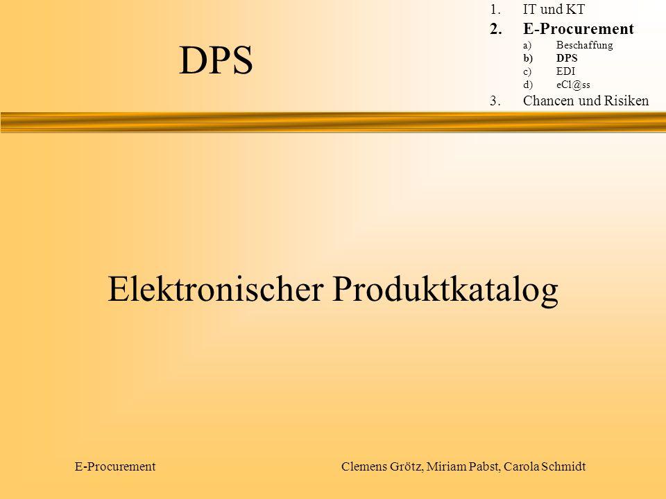 E-Procurement Clemens Grötz, Miriam Pabst, Carola Schmidt Komponenten eines DPS Content-Management Prozesse und Workflowfunktionalität Systemadministration 1.IT und KT 2.E-Procurement a)Beschaffung b)DPS c)EDI d)eCl@ss 3.Chancen und Risiken