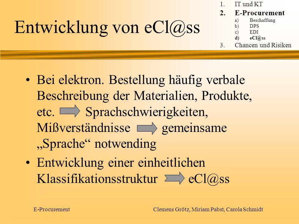 E-Procurement Clemens Grötz, Miriam Pabst, Carola Schmidt Entwicklung von eCl@ss Entwicklung unter Leitung des Bundesverbandes der Deutschen Industrie von einer Gruppe von Unternehmen (BASF, Bayer, Degussa, Hüls, Henkel, InfraServ, Merck, SAP, Solvay, E.ON und Wacker) 1.IT und KT 2.E-Procurement a)Beschaffung b)DPS c)EDI d)eCl@ss 3.Chancen und Risiken