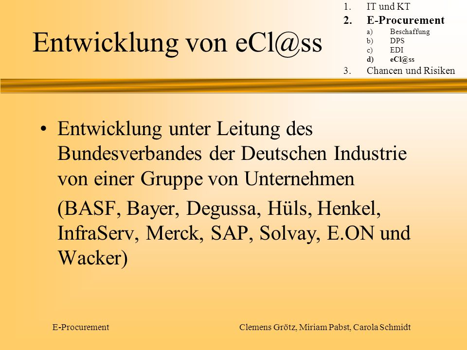 E-Procurement Clemens Grötz, Miriam Pabst, Carola Schmidt Aufbau der eCl@ss-Struktur 21 Sachgebiete 215 Hauptgruppen 1957 Gruppen 2059 Untergruppen Standard-Merkmalsleisten 1.IT und KT 2.E-Procurement a)Beschaffung b)DPS c)EDI d)eCl@ss 3.Chancen und Risiken