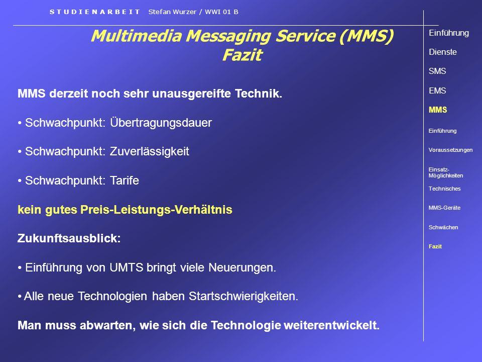 Multimedia Messaging Service (MMS) Fazit S T U D I E N A R B E I T Stefan Wurzer / WWI 01 B MMS derzeit noch sehr unausgereifte Technik. Schwachpunkt: