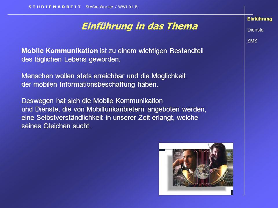 Einführung in das Thema Einführung Dienste SMS S T U D I E N A R B E I T Stefan Wurzer / WWI 01 B Das Mobiltelefon soll und möchte von den Benutzern nicht mehr nur zur reinen Telefonie eingesetzt werden.