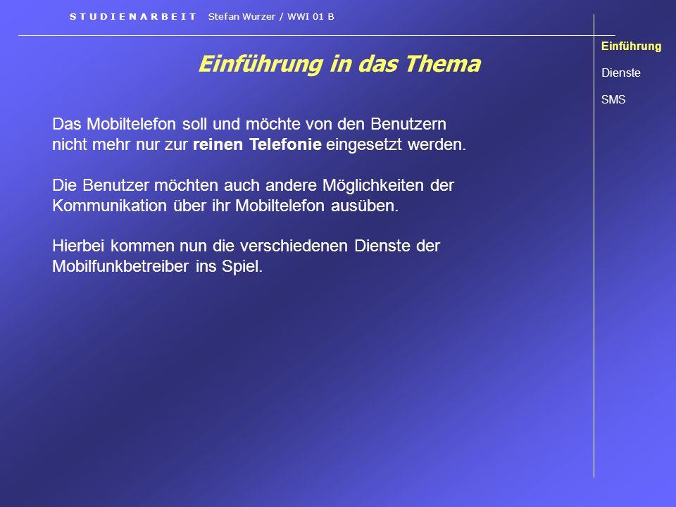 Einführung in das Thema Einführung Dienste SMS S T U D I E N A R B E I T Stefan Wurzer / WWI 01 B Das Mobiltelefon soll und möchte von den Benutzern n