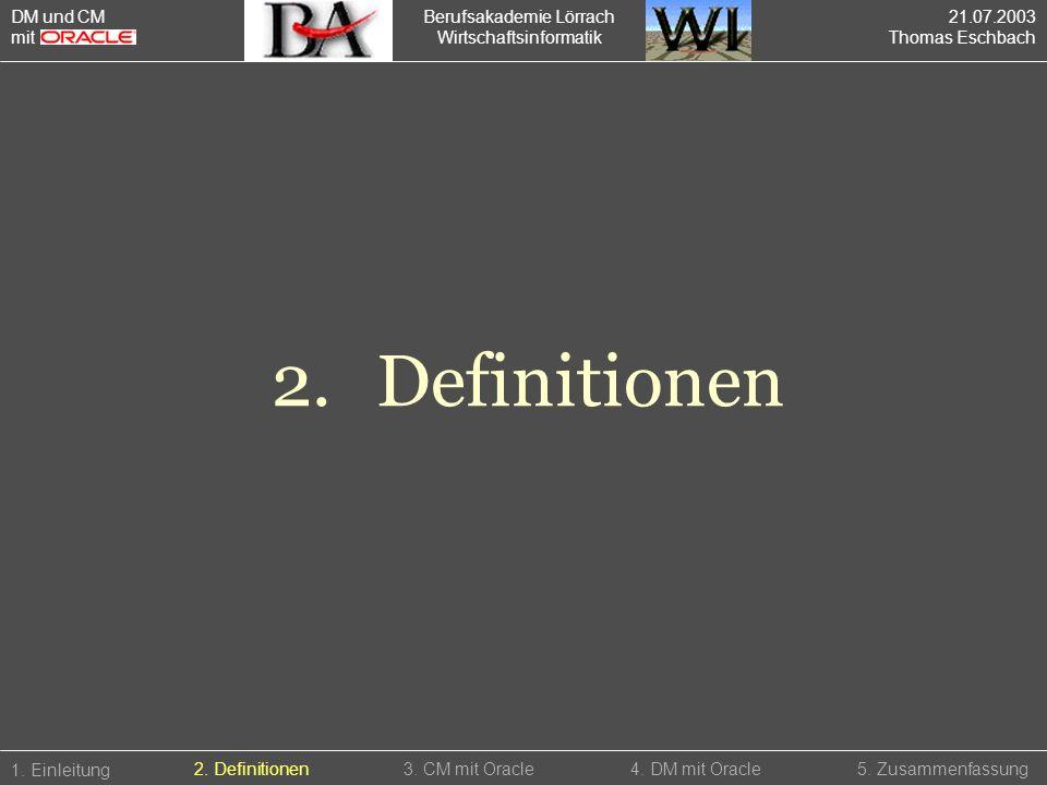 Berufsakademie Lörrach Wirtschaftsinformatik 2.Definitionen 1. Einleitung 5. Zusammenfassung2. Definitionen3. CM mit Oracle4. DM mit Oracle DM und CM