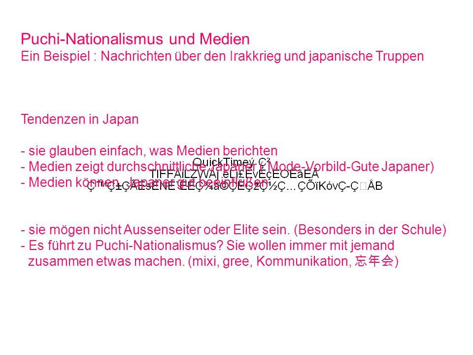 Puchi-Nationalismus und Medien Ein Beispiel : Nachrichten über den Irakkrieg und japanische Truppen Tendenzen in Japan - sie glauben einfach, was Medien berichten - Medien zeigt durchschnittliche Japaner ( Mode-Vorbild-Gute Japaner) - Medien können Japaner gut beeinflußen - sie mögen nicht Aussenseiter oder Elite sein.