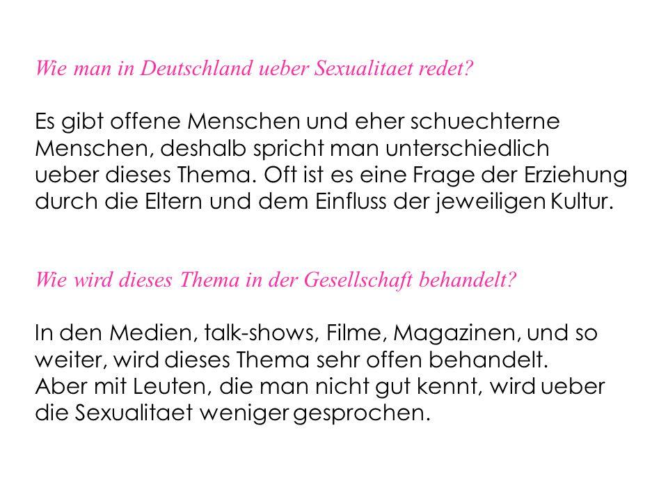 Wie man in Deutschland ueber Sexualitaet redet? Es gibt offene Menschen und eher schuechterne Menschen, deshalb spricht man unterschiedlich ueber dies